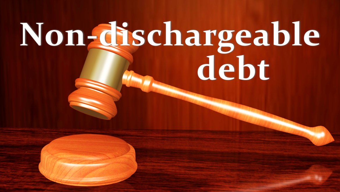 WHAT IS A NON-DISCHARGEABLE DEBT, AND HOW CAN IT AFFECT MY BANKRUPTCY CASE?